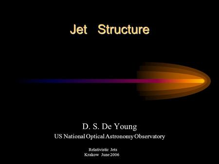 Jet Structure D. S. De Young US National Optical Astronomy Observatory Relativistic Jets Krakow June 2006.