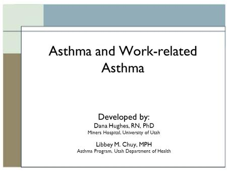 Asthma and Work-related Asthma Developed by: Dana Hughes, RN, PhD Miners Hospital, University of Utah Libbey M. Chuy, MPH Asthma Program, Utah Department.