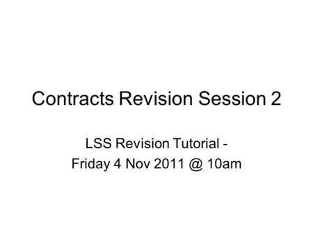 Contracts Revision Session 2 LSS Revision Tutorial - Friday 4 Nov 10am.