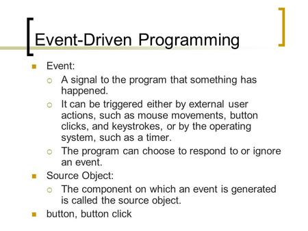 Event-Driven Programming Event:  A signal to the program that something has happened.  It can be triggered either by external user actions, such as mouse.
