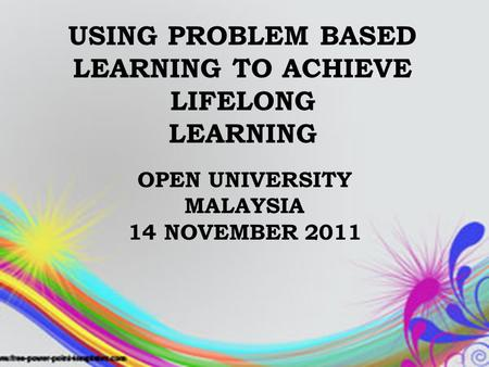 USING PROBLEM BASED LEARNING TO ACHIEVE LIFELONG LEARNING OPEN UNIVERSITY MALAYSIA 14 NOVEMBER 2011.