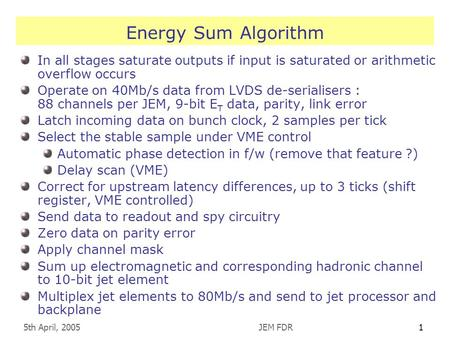 5th April, 2005JEM FDR1 Energy Sum Algorithm In all stages saturate outputs if input is saturated or arithmetic overflow occurs Operate on 40Mb/s data.