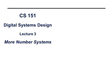 CS 151 Digital Systems Design Lecture 3 More Number Systems.