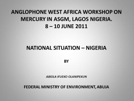 ANGLOPHONE WEST AFRICA WORKSHOP ON MERCURY IN ASGM, LAGOS NIGERIA. 8 – 10 JUNE 2011 NATIONAL SITUATION – NIGERIA BY ABIOLA IFUEKO OLANIPEKUN FEDERAL MINISTRY.