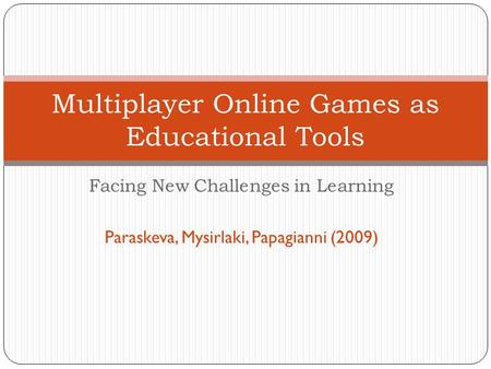 Facing New Challenges in Learning Paraskeva, Mysirlaki, Papagianni (2009) Multiplayer Online Games as Educational Tools.