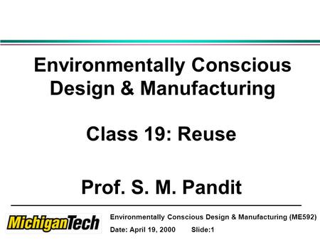 Environmentally Conscious Design & Manufacturing (ME592) Date: April 19, 2000 Slide:1 Environmentally Conscious Design & Manufacturing Class 19: Reuse.
