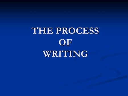 THE PROCESS OF WRITING. Everyone has a writing process. What is yours?