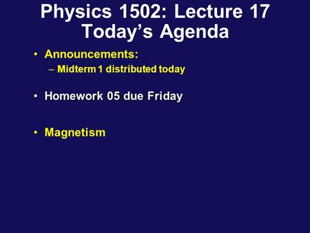 Physics 1502: Lecture 17 Today's Agenda Announcements: –Midterm 1 distributed today Homework 05 due FridayHomework 05 due Friday Magnetism.