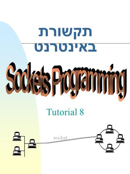 תקשורת באינטרנט Tutorial 8. 2 n Socket programming u What is socket ? u Sockets architecture u Types of Sockets u The Socket system calls u Data Transfer.