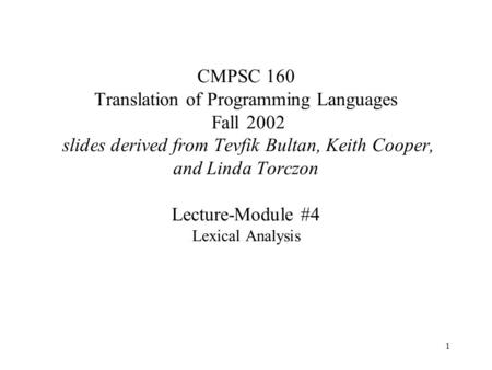 1 CMPSC 160 Translation of Programming Languages Fall 2002 slides derived from Tevfik Bultan, Keith Cooper, and Linda Torczon Lecture-Module #4 Lexical.