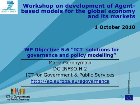 Workshop on development of Agent- based models for the global economy and its markets 1 October 2010 Maria Geronymaki DG INFSO.H.2 ICT for Government &