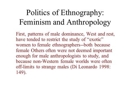 "Politics of Ethnography: Feminism and Anthropology First, patterns of male dominance, West and rest, have tended to restrict the study of ""exotic"" women."