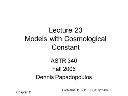 Lecture 23 Models with Cosmological Constant ASTR 340 Fall 2006 Dennis Papadopoulos Chapter 11 Problems 11.3-11.6 Due 12/5/06.