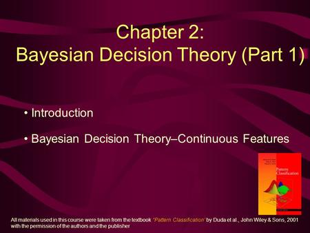 Chapter 2: Bayesian Decision Theory (Part 1) Introduction Bayesian Decision Theory–Continuous Features All materials used in this course were taken from.