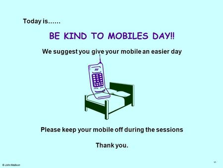 © John Mallison Today is…… BE KIND TO MOBILES <strong>DAY</strong>!! We suggest you give your mobile an easier <strong>day</strong> Please keep your mobile off during the sessions Thank.