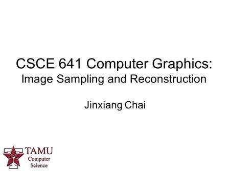 CSCE 641 Computer Graphics: Image Sampling and Reconstruction Jinxiang Chai.