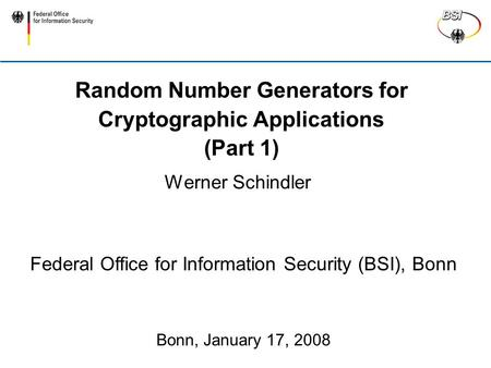 Random Number Generators for Cryptographic Applications (Part 1) Werner Schindler Federal Office for Information Security (BSI), Bonn Bonn, January 17,