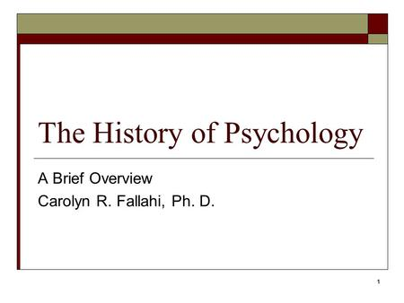 1 The History of Psychology A Brief Overview Carolyn R. Fallahi, Ph. D.