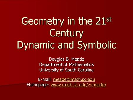 Geometry in the 21 st Century Dynamic and Symbolic Douglas B. Meade Department of Mathematics University of South Carolina