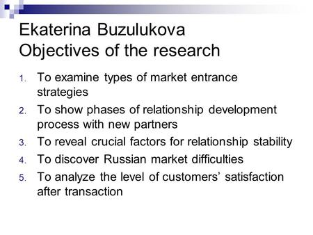 Ekaterina Buzulukova Objectives of the research 1. To examine types of market entrance strategies 2. To show phases of relationship development process.
