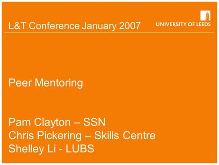 L&T Conference January 2007 Peer Mentoring Pam Clayton – SSN Chris Pickering – Skills Centre Shelley Li - LUBS.