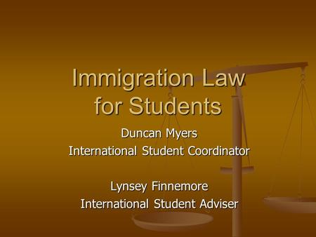 Immigration Law for Students Duncan Myers International Student Coordinator Lynsey Finnemore International Student Adviser.