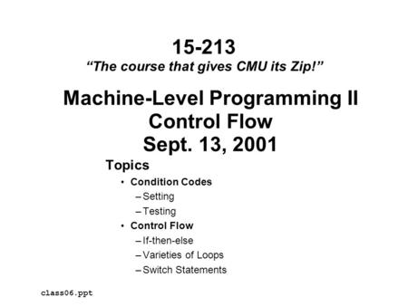 Machine-Level Programming II Control Flow Sept. 13, 2001 Topics Condition Codes –Setting –Testing Control Flow –If-then-else –Varieties of Loops –Switch.