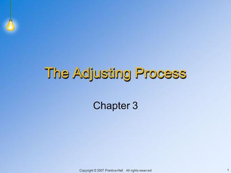 Copyright © 2007 Prentice-Hall. All rights reserved 1 The Adjusting Process Chapter 3.