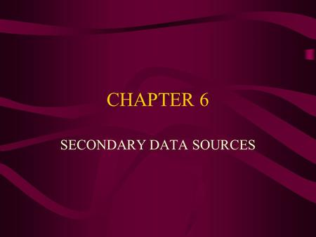CHAPTER 6 SECONDARY DATA SOURCES. Important Topics of This Chapter Success of secondary data. To understand how to create an internal database. To distinguish.