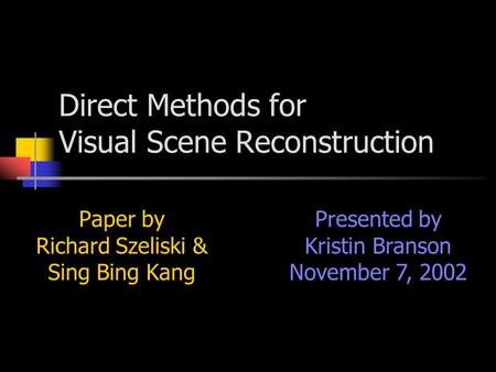 Direct Methods for Visual Scene Reconstruction Paper by Richard Szeliski & Sing Bing Kang Presented by Kristin Branson November 7, 2002.