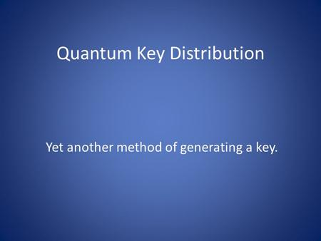 Quantum Key Distribution Yet another method of generating a key.