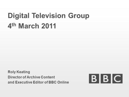 Digital Television Group 4 th March 2011 Roly Keating Director of Archive Content and Executive Editor of BBC Online.