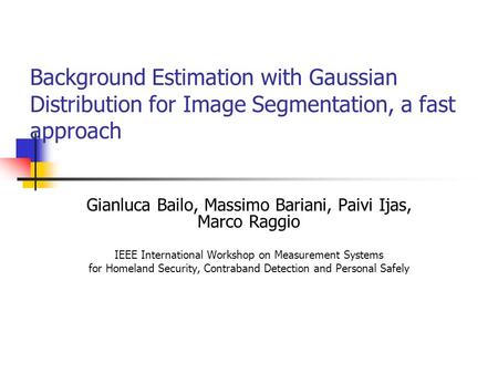 Background Estimation with Gaussian Distribution for Image Segmentation, a fast approach Gianluca Bailo, Massimo Bariani, Paivi Ijas, Marco Raggio IEEE.