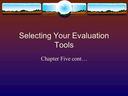 Selecting Your Evaluation Tools Chapter Five cont…