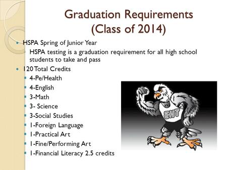 Graduation Requirements (Class of 2014) HSPA Spring of Junior Year ◦ HSPA testing is a graduation requirement for all high school students to take and.