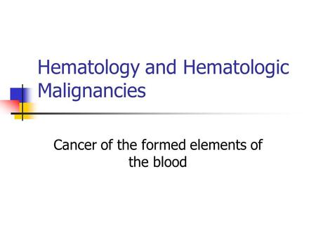 Hematology and Hematologic Malignancies Cancer of the formed elements of the blood.