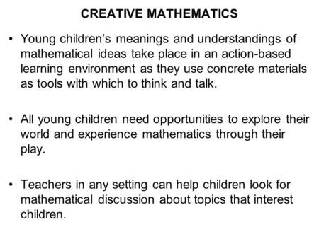 CREATIVE MATHEMATICS Young children's meanings and understandings of mathematical ideas take place in an action-based learning environment as they use.