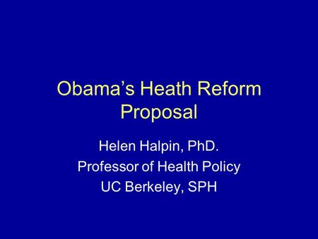 Obama's Heath Reform Proposal Helen Halpin, PhD. Professor of Health Policy UC Berkeley, SPH.