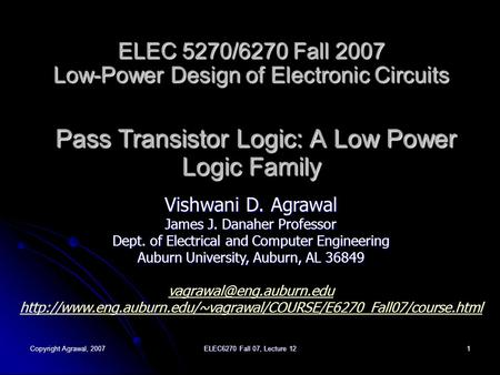 Copyright Agrawal, 2007 ELEC6270 Fall 07, Lecture 12 1 ELEC 5270/6270 Fall 2007 Low-Power Design of Electronic Circuits Pass Transistor Logic: A Low Power.