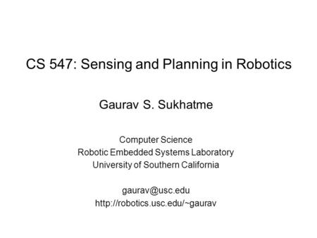 CS 547: Sensing and Planning in Robotics Gaurav S. Sukhatme Computer Science Robotic Embedded Systems Laboratory University of Southern California