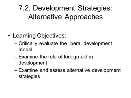 7.2. Development Strategies: Alternative Approaches Learning Objectives: –Critically evaluate the liberal development model –Examine the role of foreign.