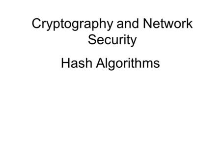 Cryptography and Network Security Hash Algorithms.