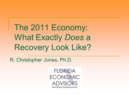 The 2011 Economy: What Exactly Does a Recovery Look Like? R. Christopher Jones, Ph.D.