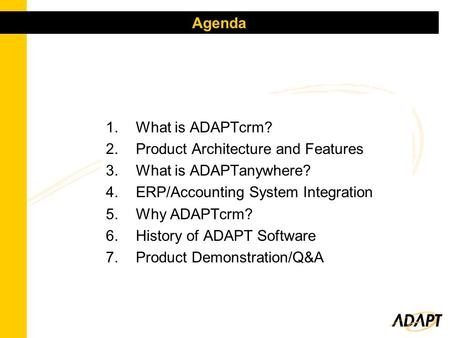 1.What is ADAPTcrm? 2.Product Architecture and Features 3.What is ADAPTanywhere? 4.ERP/Accounting System Integration 5.Why ADAPTcrm? 6.History of ADAPT.