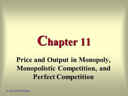 C hapter 11 Price and Output in Monopoly, Monopolistic Competition, and Perfect Competition © 2002 South-Western.