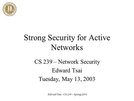 Edward Tsai – CS 239 – Spring 2003 Strong Security for Active Networks CS 239 – Network Security Edward Tsai Tuesday, May 13, 2003.