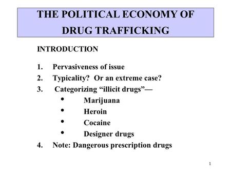 "1 THE POLITICAL ECONOMY OF DRUG TRAFFICKING INTRODUCTION 1. Pervasiveness of issue 2. Typicality? Or an extreme case? 3. Categorizing ""illicit drugs""—"
