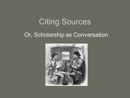 Citing Sources Or, Scholarship as Conversation. Cite properly to … … acknowledge your debt to scholars who have come before you.