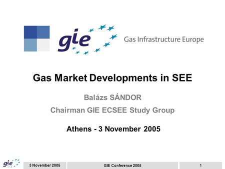 3 November 2005 GIE Conference 20051 Gas Market Developments in SEE Balázs SÁNDOR Chairman GIE ECSEE Study Group Athens - 3 November 2005.
