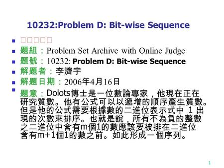 1 10232:Problem D: Bit-wise Sequence ★★★☆☆ 題組: Problem Set Archive with Online Judge 題號: 10232: Problem D: Bit-wise Sequence 解題者:李濟宇 解題日期: 2006 年 4 月 16.